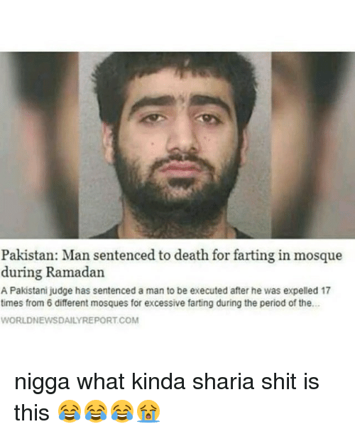 sharia: Pakistan: Man sentenced to death for farting in mosque  during Ramadan  A Pakistani judge has sentenced a man to be executed after he was expelled 17  times from 6 different mosques for excessive farting during the period of the.  WORLDNEWSDAILYREPORT.COM nigga what kinda sharia shit is this 😂😂😂😭