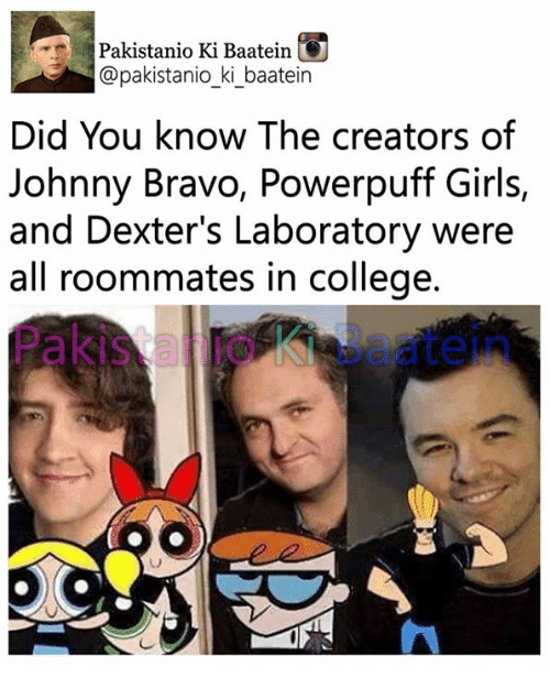 College, Girls, and Johnny Bravo: Pakistanio Ki Baatein G  @pakistanio ki baatein  Did You know The creators of  Johnny Bravo, Powerpuff Girls,  and Dexter's Laboratory were  all roommates in college.  Pakis