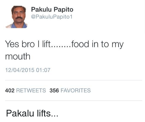 Pakulu Papito: Pakulu Papito  CoPakulu Papito  Yes bro I lift  food in to my  mouth  12/04/2015 01:07  402  RETWEETS 356  FAVORITES Pakalu lifts...