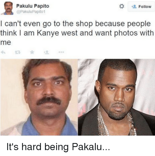 Pakulu Papito: Pakulu Papito  Follow  @PakuiuPapito1  I can't even go to the shop because people  think I am Kanye west and want photos with  me It's hard being Pakalu...