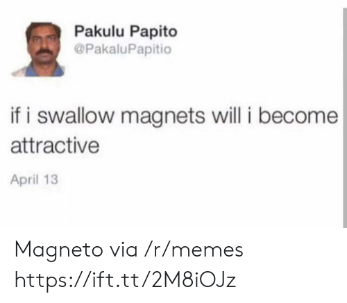 Pakulu Papito: Pakulu Papito  @PakaluPapitio  if i swallow magnets will i become  attractive  April 13 Magneto via /r/memes https://ift.tt/2M8iOJz