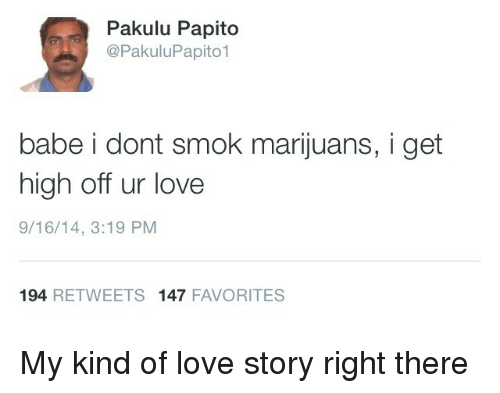 Pakulu Papito: Pakulu Papito  @PakuluPapito1  babe i dont smok marijuans, i get  high off ur love  9/16/14, 3:19 PM  194 RETWEETS 147 FAVORITES My kind of love story right there
