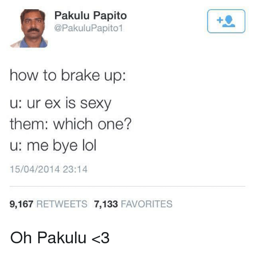 Pakulu Papito: Pakulu Papito  @PakuluPapito1  how to brake up:  u: ur ex is sexy  them: which one?  u: me bye lol  15/04/2014 23:14  9,167  RETWEETS 7,133  FAVORITES Oh Pakulu <3