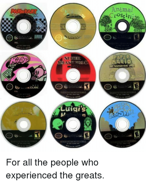 Experiencers: PAL  AIR  CUBE  SAM  Luigi S  Animal  Crossin For all the people who experienced the greats.