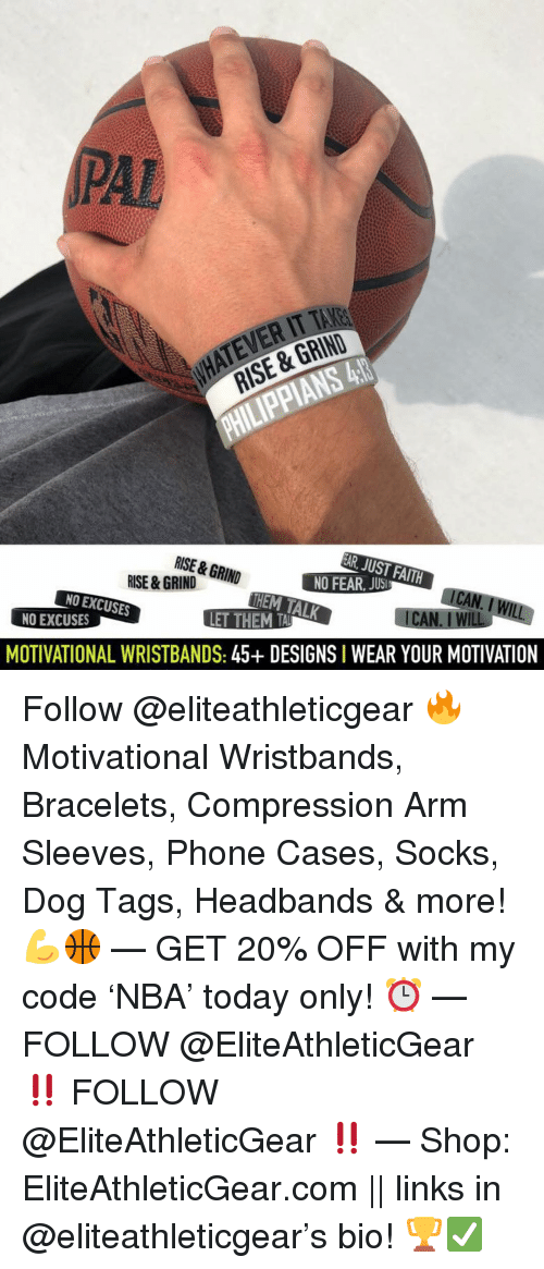 links: PAL  ATEVER IT TAKE  RISE & GRIND  RISE & GRIN  HEM TALK  NO EXCUSES  NO EXCUSES  MOTIVATIONAL WRISTBANDS: 45+ DESIGNS I WEAR YOUR MOTIVATION Follow @eliteathleticgear 🔥 Motivational Wristbands, Bracelets, Compression Arm Sleeves, Phone Cases, Socks, Dog Tags, Headbands & more! 💪🏀 — GET 20% OFF with my code 'NBA' today only! ⏰ — FOLLOW @EliteAthleticGear ‼️ FOLLOW @EliteAthleticGear ‼️ — Shop: EliteAthleticGear.com || links in @eliteathleticgear's bio! 🏆✅