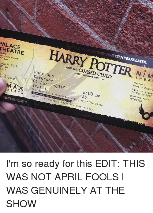 Memes, Avenue, and Booking: PALACE  STORY NINETEEN YEARS LATER.  9-113  aftes ry Avenue  DSAY  April-2017  AND THE CURSED CHILD  a  N I M  T H E A T  0.00  Saturday  E-19705926  Patron:  Sampsc  L  A T RES This seat has a 2:00 pm  EPTHESECRETS  E20  aud  OF  restricted side view of the stage  includes a E1.25 Restoration Levy)  Date of issue  Booking ref: I'm so ready for this EDIT: THIS WAS NOT APRIL FOOLS I WAS GENUINELY AT THE SHOW