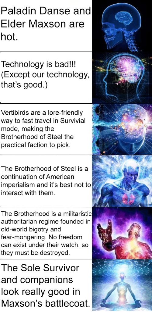 Elder Maxson: Paladin Danse and  Elder Maxson are  hot.  Technology is bad!!!  (Except our technology,  that's good.)  Vertibirds are a lore-friendly  way to fast travel in Survivial  mode, making the  Brotherhood of Steel the  practical faction to pick.  ta  The Brotherhood of Steel is a  continuation of Americarn  imperialism and it's best not to  interact with them.  The Brotherhood is a militaristic  authoritarian regime founded in  old-world bigotry and  fear-mongering. No freedom  can exist under their watch, so  they must be destroyed  The Sole Survivor  and companions  look really good in  Maxson's battlecoat.