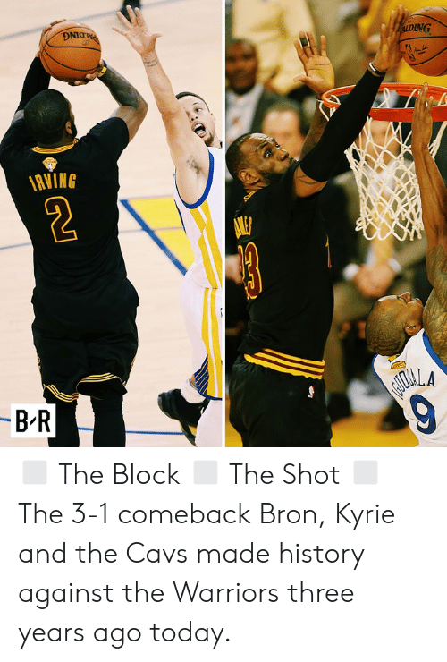 bron: PALDING  ALDING  RVING  -B-R  AIOALA  9 ◻️ The Block ◻️ The Shot ◻️ The 3-1 comeback  Bron, Kyrie and the Cavs made history against the Warriors three years ago today.