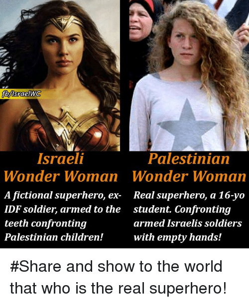 palestinian: Palestinian  Wonder Woman  Real superhero, a 16-yo  student. Confronting  armed Israelis soldiers  with empty hands!  Israeli  Wonder Woman  A fictional superhero, ex-  IDF soldier, armed to the  teeth confronting  Palestinian children! #Share and show to the world that who is the real superhero!