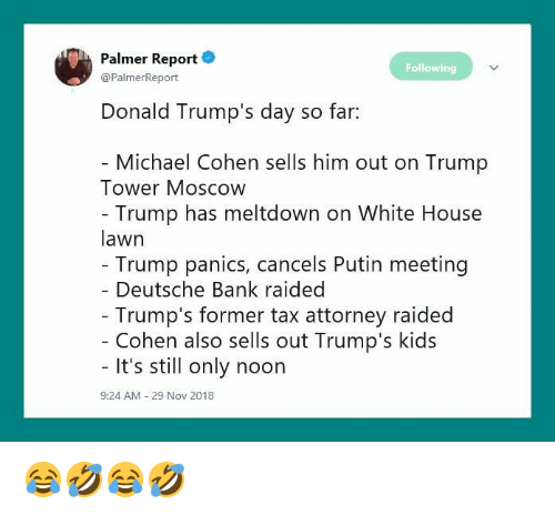 Donald Trumps: Palmer Report .  @PalmerReport  Following  Donald Trump's day so far:  Michael Cohen sells him out on Trump  Tower Moscow  Trump has meltdown on White House  lawn  Trump panics, cancels Putin meeting  Deutsche Bank raided  Trump's former tax attorney raided  Cohen also sells out Trump's kids  It's still only noon  9:24 AM  29 Nov 2018 😂🤣😂🤣