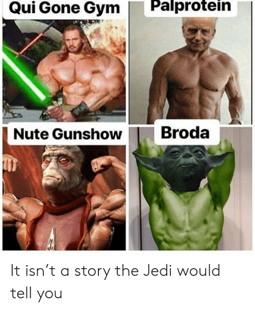 qui: Palprotein  Qui Gone Gym  Broda  Nute Gunshow It isn't a story the Jedi would tell you