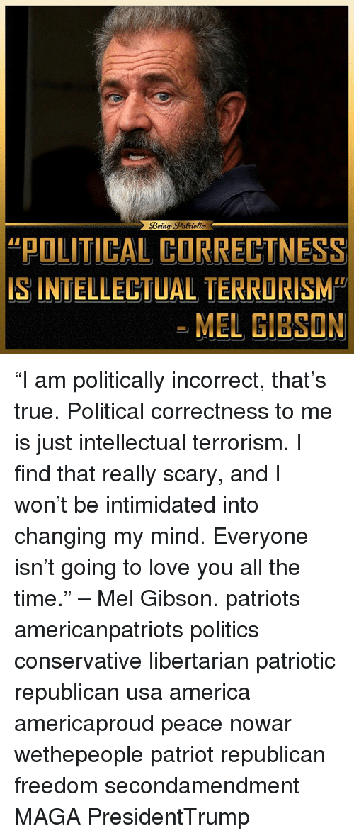 """Mel Gibson: Paltiotie  eun  POLITICAL CORRECTNESS  IS INTELLECTUAL TERRORISM""""  MEL GIBSON """"I am politically incorrect, that's true. Political correctness to me is just intellectual terrorism. I find that really scary, and I won't be intimidated into changing my mind. Everyone isn't going to love you all the time."""" – Mel Gibson. patriots americanpatriots politics conservative libertarian patriotic republican usa america americaproud peace nowar wethepeople patriot republican freedom secondamendment MAGA PresidentTrump"""