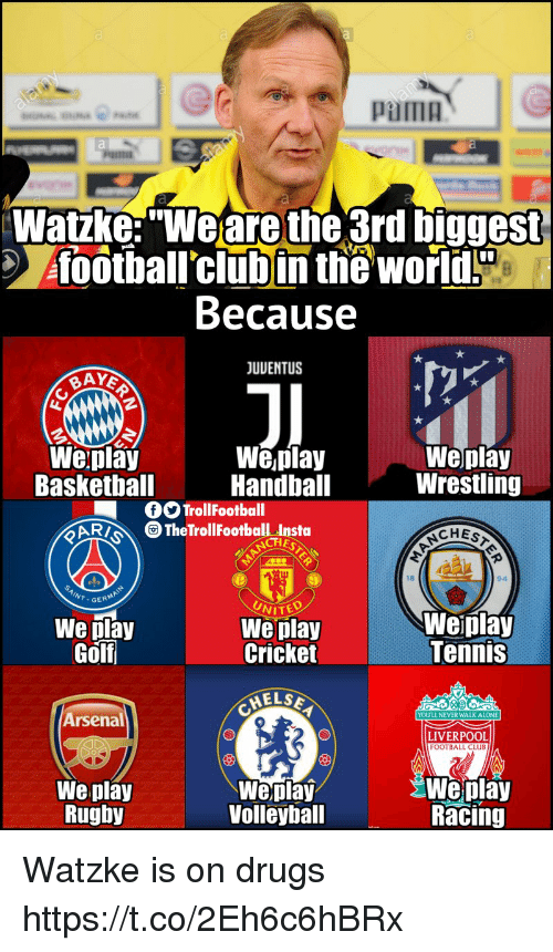 "Being Alone, Arsenal, and Club: pama  Watzke:""Weare the 3rd biggest  foothall'clubin the world!  Because  JUUENTUS  Weplay  Baskethall  We,play  Handball  Weplay  Wrestling  OOTrollFootball  CAR TheTrollFootball Insta  CHES  18  94  We play  Golf  UNITED  We play  Cricket  Weiplay  Tennis  ELSE  Arsenal  YOULL NEVER WALK ALONE  LIVERPOOL  FOOTBALL CLUB  We play  Rughy  Weplay  Volleyball  Weplay  Racing Watzke is on drugs https://t.co/2Eh6c6hBRx"