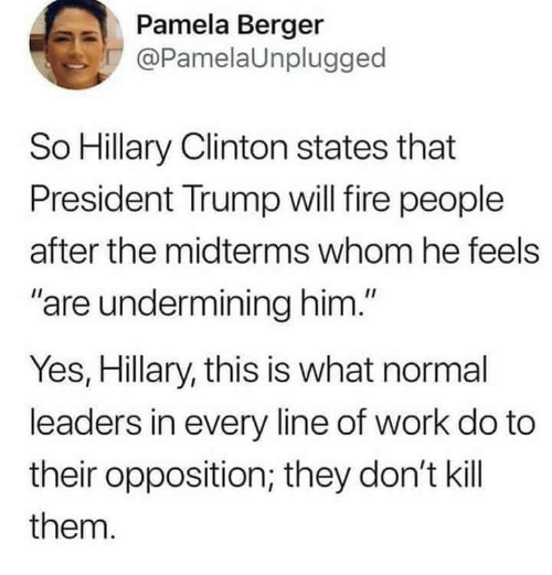 """Fire, Hillary Clinton, and Memes: Pamela Berger  @PamelaUnplugged  So Hillary Clinton states that  President Trump will fire people  after the midterms whom he feels  are undermining him.""""  Yes, Hillary, this is what normal  leaders in every line of work do to  their opposition; they don't kill  them."""