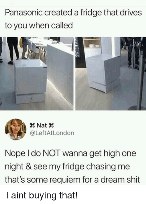 Get High: Panasonic created a fridge that drives  to you when called  × Nat ×  @LeftAtLondon  Nope l do NOT wanna get high one  night & see my fridge chasing me  that's some requiem for a dream shit I aint buying that!