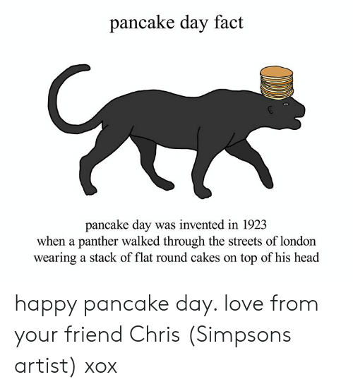 Chris Simpsons: pancake day fact  pancake day was invented in 192.3  when a panther walked through the streets of london  wearing a stack of flat round cakes on top of his head happy pancake day. love from your friend Chris (Simpsons artist) xox