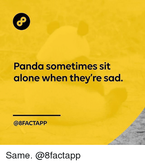 Being Alone, Memes, and Panda: Panda sometimes sit  alone when they're sad.  @8FACTAPP Same. @8factapp