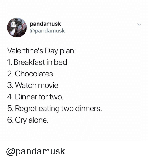 Breakfast In Bed: pandamusk  @pandamusk  Valentine's Day plan:  1. Breakfast in bed  2. Chocolates  3. Watch movie  4. Dinner for two.  b. Regret eating wo dinners.  6.Cry alone. @pandamusk
