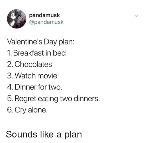 Breakfast In Bed: pandamusk  @pandamusk  Valentine's Day plan  1. Breakfast in bed  2. Chocolates  3. Watch movie  4. Dinner for two  5. Regret eating two dinners  6.Cry alone Sounds like a plan