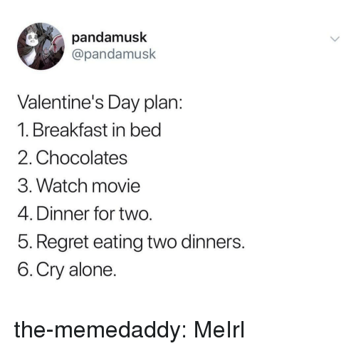Breakfast In Bed: pandamusk  @pandamusk  Valentine's Day plan  1. Breakfast in bed  2. Chocolates  3. Watch movie  4. Dinner for two  5. Regret eating two dinners  6.Cry alone the-memedaddy:  MeIrl