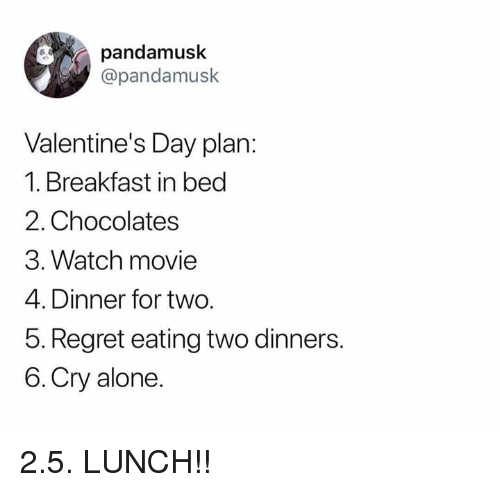 Breakfast In Bed: pandamusk  @pandamusk  Valentine's Day plan:  1. Breakfast in bed  2. Chocolates  3. Watch movie  4. Dinner for two.  5. Regret eating two dinners.  6.Cry alone. 2.5. LUNCH!!
