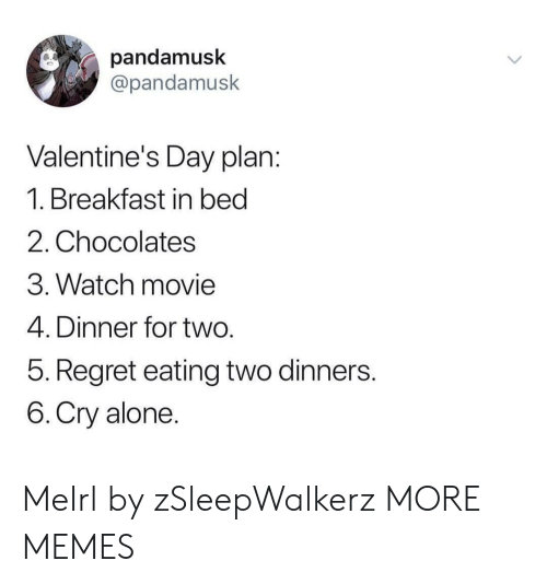 Breakfast In Bed: pandamusk  @pandamusk  Valentine's Day plan  1. Breakfast in bed  2. Chocolates  3. Watch movie  4. Dinner for two  5. Regret eating two dinners  6.Cry alone MeIrl by zSleepWalkerz MORE MEMES