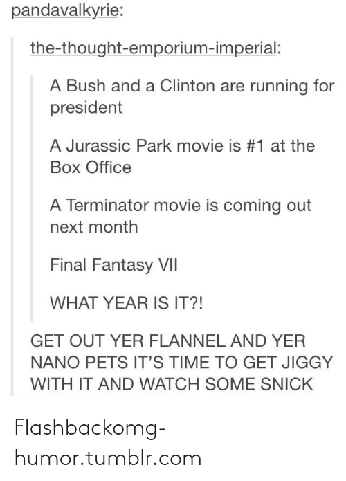 jurassic park movie: pandavalkyrie:  the-thought-emporium-imperial:  A Bush and a Clinton are running for  president  A Jurassic Park movie is #1 at the  Box Office  A Terminator movie is coming out  next month  Final Fantasy VII  WHAT YEAR IS IT?!  GET OUT YER FLANNEL AND YER  NANO PETS IT'S TIME TO GET JIGGY  WITH IT AND WATCH SOME SNICK Flashbackomg-humor.tumblr.com