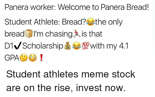 Meme, Panera, and Dank Memes: Panera worker: Welcome to Panera Bread!  Student Athlete: Bread? the only  bread DI'm chasing is that  G LOwith my 4.1  D1 Scholarship  GPA Student athletes meme stock are on the rise, invest now.