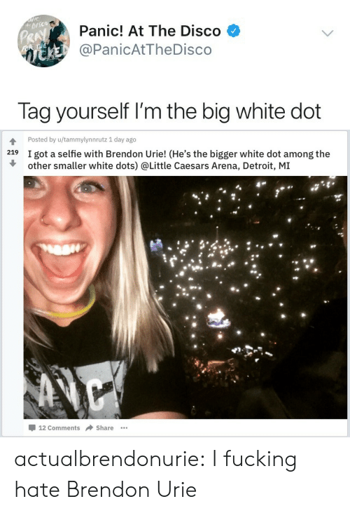 little caesars: Panic! At The Disco  @PanicAtTheDisco  Pk  Tag yourself I'm the big white dot   Posted by u/tammylynnrutz 1 day ago  219  I got a selfie with Brendon Urie! (He's the bigger white dot among the  other smaller white dots) @Little Caesars Arena, Detroit, M]I  -12 Comments → Share actualbrendonurie:  I fucking hate Brendon Urie