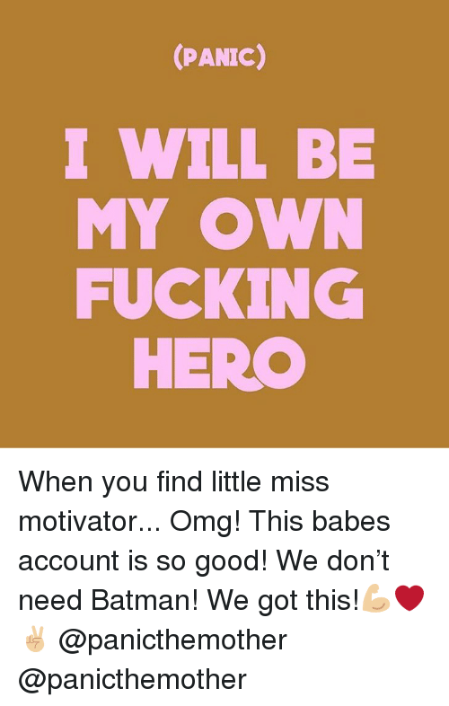 little miss: (PANIC)  I WILL BE  FUCKING  MY OW  HERO When you find little miss motivator... Omg! This babes account is so good! We don't need Batman! We got this!💪🏼❤️✌🏼 @panicthemother @panicthemother