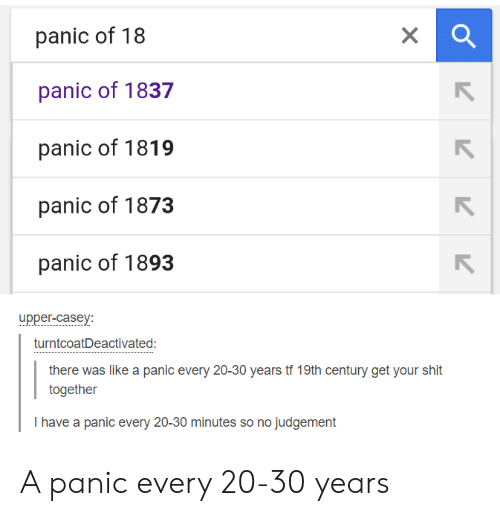 Get Your Shit: panic of 18  panic of 1837  panic of 1819  panic of 1873  panic of 1893  upper-casey  turntcoatDeactivated:  there was like a panic every 20-30 years tf 19th century get your shit  together  I have a panic every 20-30 minutes so no judgement A panic every 20-30 years