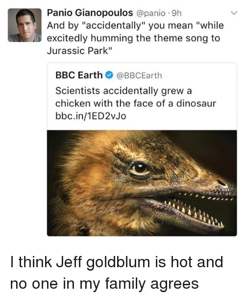 "Jeff Goldblums: Panio Gianopoulos  @panio 9h  excitedly humming the theme song to  Jurassic Park""  BBC Earth  @BBC Earth  Scientists accidentally grew a  chicken with the face of a dinosaur  bbc.in/1ED2vJo I think Jeff goldblum is hot and no one in my family agrees"