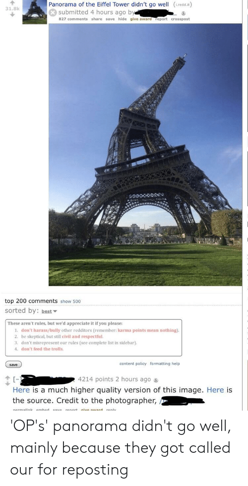 dont feed the trolls: Panorama of the Eiffel Tower didn't go well (L.redd.it)  31.8k  submitted 4 hours ago by  827 comments share save hide give award report crosspost  top 200 comments show 500  sorted by: best  These aren't rules, but we'd appreciate it if you please:  1. don't harass/bully other redditors (remember: karma points mean nothing)  2. be skeptical, but still civil and respectful.  3. don't misrepresent our rules (see complete list in sidebar).  don't feed the trolls  save  content policy formatting help  4214 points 2 hours ago s  Here is a much higher quality version of this image. Here is  the source. Credit to the photographer, 'OP's' panorama didn't go well, mainly because they got called our for reposting