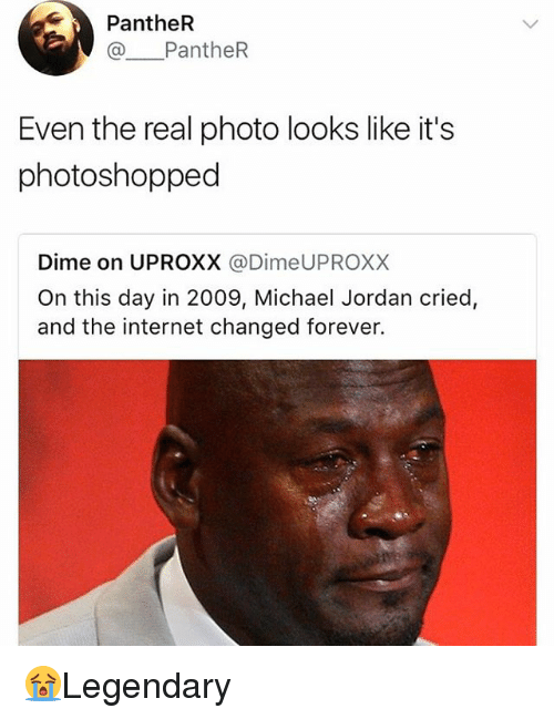 Internet, Memes, and Michael Jordan: PantheR  @ PantheR  Even the real photo looks like it's  photoshopped  Dime on UPROXX @DimeUPROXX  On this day in 2009, Michael Jordan cried,  and the internet changed forever. 😭Legendary