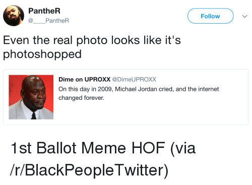 Blackpeopletwitter, Internet, and Meme: PantheR  @ PantheR  Follow  Even the real photo looks like it's  photoshopped  Dime on UPROXX @DimeUPROXX  On this day in 2009, Michael Jordan cried, and the internet  changed forever. <p>1st Ballot Meme HOF (via /r/BlackPeopleTwitter)</p>
