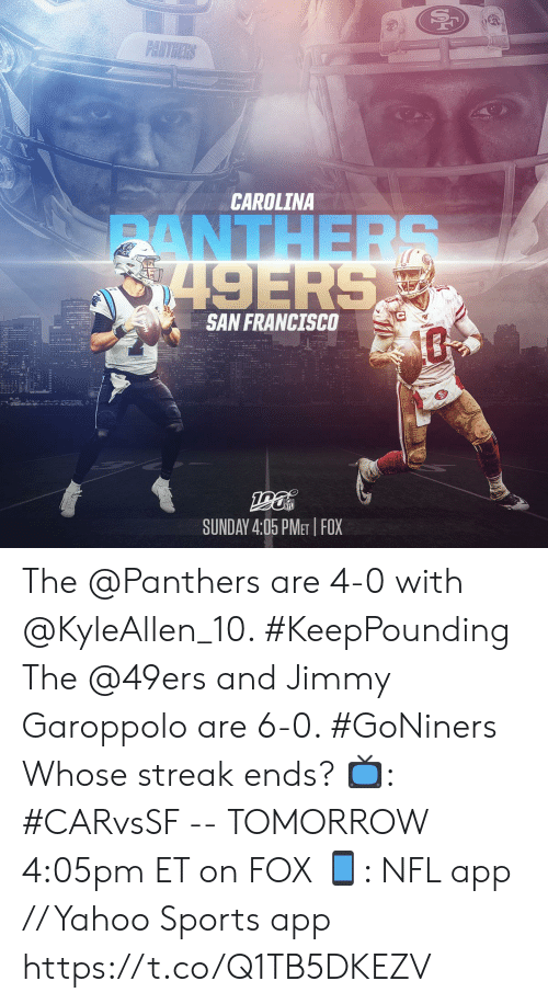 streak: PANTHERS  CAROLINA  ANTHERS  8749ERS  SAN FRANCISCO  SUNDAY 4:05 PMET FOX The @Panthers are 4-0 with @KyleAllen_10. #KeepPounding The @49ers and Jimmy Garoppolo are 6-0. #GoNiners  Whose streak ends?  📺: #CARvsSF -- TOMORROW 4:05pm ET on FOX 📱: NFL app // Yahoo Sports app https://t.co/Q1TB5DKEZV
