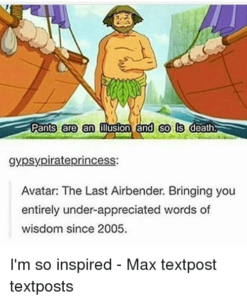 Avatar the Last Airbender: Pants are an  Oluston and so is  death  gypsy pirate princess  Avatar: The Last Airbender. Bringing you  entirely under-appreciated words of  wisdom since 2005. I'm so inspired - Max textpost textposts