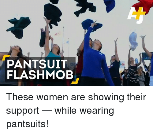 flash mob: PANTSUIT  FLASH MOB These women are showing their support — while wearing pantsuits!