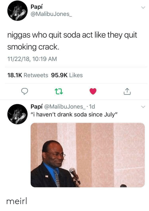 """papi: Papí  @MalibuJones  niggas who quit soda act like they quit  smoking crack.  11/22/18, 10:19 AM  18.1K Retweets 95.9K Likes  tl  Papí @MalibuJones_ 1d  """"i haven't drank soda since July"""" meirl"""
