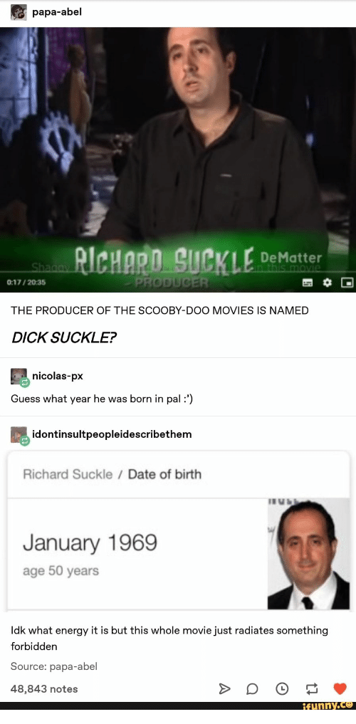 nicolas: papa-abel  RICHARD SUCKLE  DeMatter  in this movie  Shagay  PRODUCER  0:17/2035  THE PRODUCER OF THE SCOOBY-DOO MOVIES IS NAMED  DICK SUCKLE?  nicolas-px  Guess what year he was born in pal :')  idontinsultpeopleidescribethem  Richard Suckle Date of birth  January 1969  age 50 years  Idk what energy it is but this whole movie just radiates something  forbidden  Source: papa-abel  48,843 notes  ifunny.co