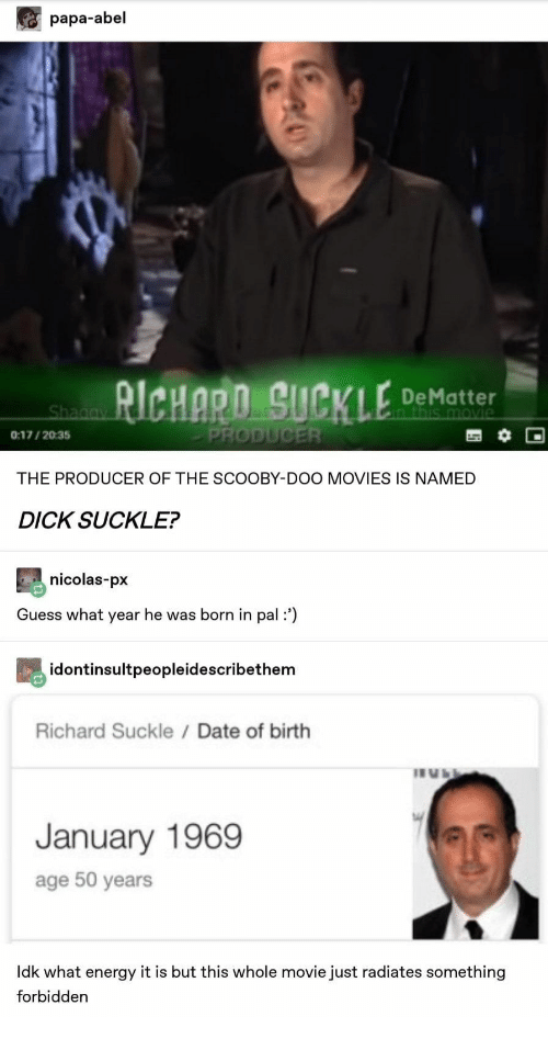 nicolas: papa-abel  RICHARO SUCKLE  De Matter  n this movie  Shagay  PRODUCER  0:17/2035  THE PRODUCER OF THE SCOOBY-DOO MOVIES IS NAMED  DICK SUCKLE?  nicolas-px  Guess what year he was born in pal:')  idontinsultpeopleidescribethem  Richard Suckle / Date of birth  January 1969  age 50 years  Idk what energy it is but this whole movie just radiates something  forbidden