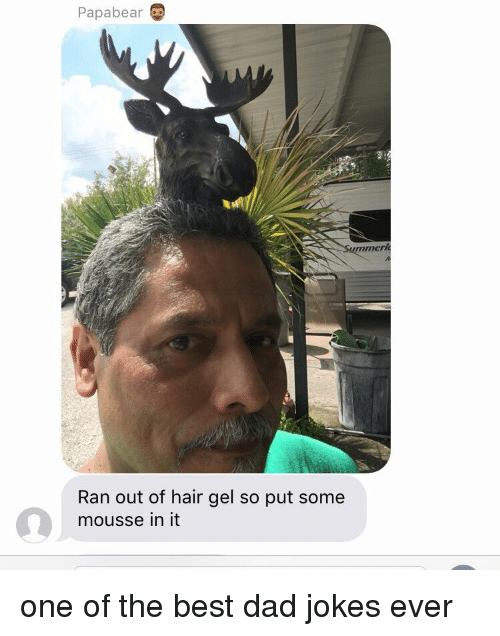 papa bear: Papa bear  Ran out of hair gel so put some  mousse in it one of the best dad jokes ever