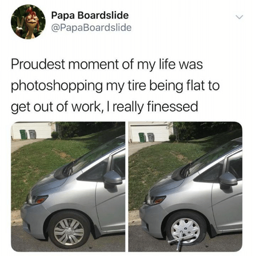 Finessed: Papa Boardslide  @PapaBoardslide  Proudest moment of my life was  photoshopping my tire being flat to  get out of work, I really finessed