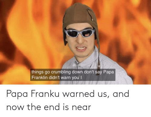 the end is near: Papa Franku warned us, and now the end is near