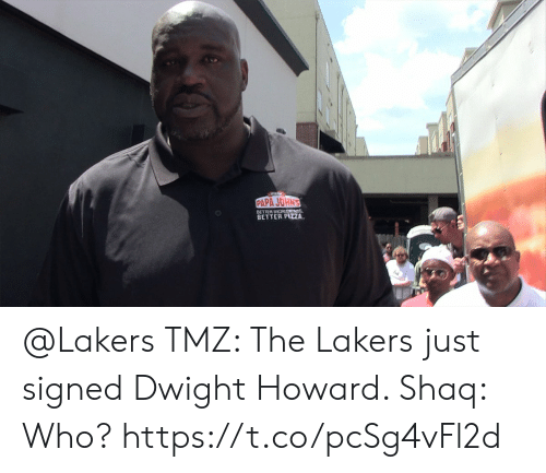 Howard: PAPA JOHN'S  BETTER DIGRTNS  BETTER PIZA @Lakers TMZ: The Lakers just signed Dwight Howard.   Shaq: Who?  https://t.co/pcSg4vFl2d