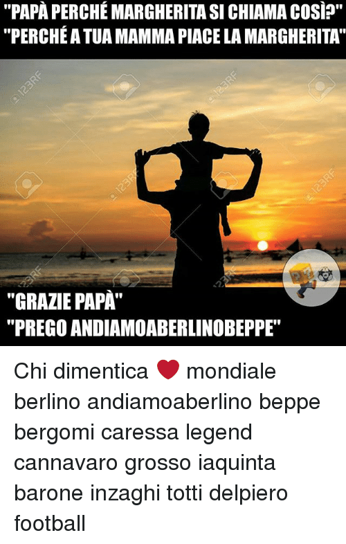 "Football, Memes, and 🤖: ""PAPA PERCHEMARGHERITA SI CHIAMA cosip""  ""PERCHE ATUA MAMMA PIACELA MARGHERITA'  ""GRAZIE PAPA  ""PREGO ANDIAMOABERLINOBEPPE"" Chi dimentica ❤ mondiale berlino andiamoaberlino beppe bergomi caressa legend cannavaro grosso iaquinta barone inzaghi totti delpiero football"