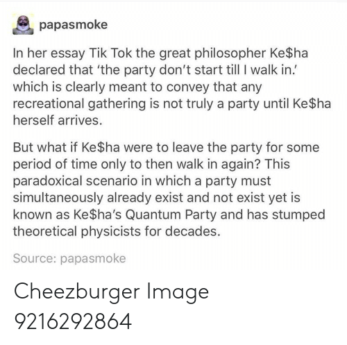 cheezburger: papasmoke  In her essay Tik Tok the great philosopher Ke$ha  declared that 'the party don't start till I walk in.'  which is clearly meant to convey that any  recreational gathering is not truly a party until Ke$ha  herself arrives.  But what if Ke $ha were to leave the party for some  period of time only to then walk in again? This  paradoxical scenario in which a party must  simultaneously already exist and not exist yet is  known as Ke$ha's Quantum Party and has stumped  theoretical physicists for decades.  Source: papasmoke Cheezburger Image 9216292864