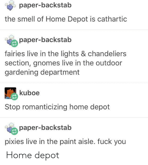 Fairies: paper-backstab  the smell of Home Depot is cathartic  paper-backstab  fairies live in the lights & chandeliers  section, gnomes live in the outdoor  gardening department  kuboe  Stop romanticizing home depot  paper-backstab  pixies live in the paint aisle. fuck you Home depot