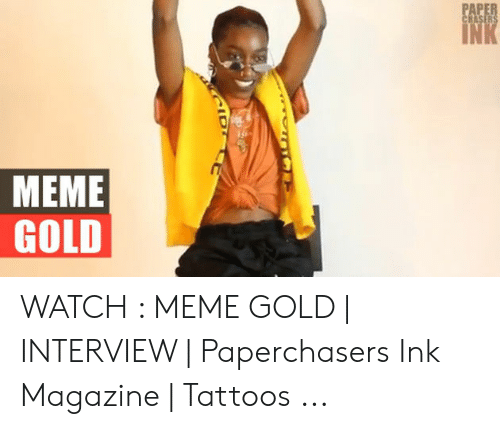 I Love Gold Meme: PAPER  CHASERS  INK  MEME  GOLD WATCH : MEME GOLD | INTERVIEW | Paperchasers Ink Magazine | Tattoos ...