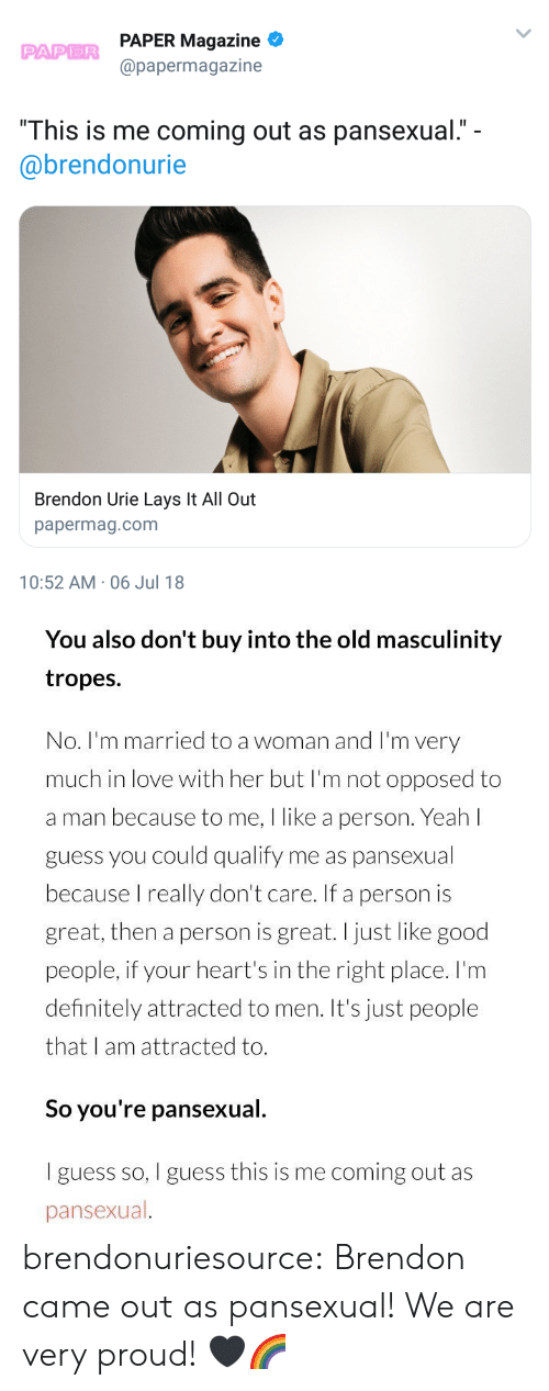 """Right Place: PAPER Magazine  @papermagazine  PAPER  """"This is me coming out as pansexual.""""  @brendonurie  Brendon Urie Lays It All Out  papermag.com  10:52 AM-06 Jul 18   You also don't buy into the old masculinity  tropes.  No. I'm married to a woman and I'm very  much in love with her but I'm not opposed to  a man because to me, I like a person. Yeah l  guess you could qualify me as pansexual  because I really don't care. If a person is  great, then a person is great.I just like good  people, if your heart's in the right place. I'm  definitely attracted to men. It's just people  that I am attracted to.  So you're pansexual.  I guess so, I guess this is me coming out as  pansexual brendonuriesource:  Brendon came out as pansexual! We are very proud! 🖤🌈"""